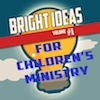 Bright Ideas for Children's Ministry - Volume 1