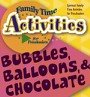 Family Time Activities Book: <i>Bubbles, Balloons, & Chocolate</i>